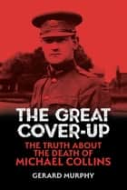 The Great Cover-Up - The Truth About the Death of Michael Collins ebook by Gerard Murphy