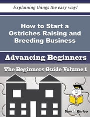 How to Start a Ostriches Raising and Breeding Business (Beginners Guide) ebook by Reva Lorenz,Sam Enrico