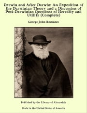 Darwin and After Darwin: An Exposition of the Darwinian Theory and a Discussion of Post-Darwinian Questions of Heredity and Utility (Complete) ebook by George John Romanes