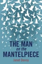 Man on the Mantelpiece ebook by Janet Denny