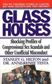 Glass Houses - Shocking Profiles of Congressional Sex Scandals and Other Unofficial Misconduct ebook by Stanley G. Hilton,Anne-Renee Testa