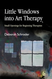 Little Windows into Art Therapy - Small Openings for Beginning Therapists ebook by Deborah Schroder