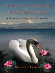 The Swan in Manasarowar or The Mastery of Sexuality - A Manual of Secret and Sacred Sex ebook by Soham Hamsa