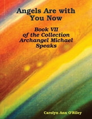 Angels Are with You Now: Book VII of the Collection Archangel Michael Speaks ebook by Carolyn Ann O'Riley