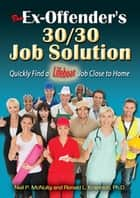 The Ex-Offender's 30/30 Job Solution - Quickly Find a Lifeboat Job Close to Home ebook by Neil P. McNulty, Ronald L. Krannich
