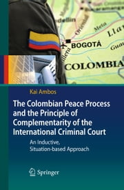 The Colombian Peace Process and the Principle of Complementarity of the International Criminal Court - An Inductive, Situation-based Approach ebook by Kai Ambos