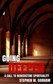 Going Deeper - A Call to Benedictine Spirituality ebook by Stephen W. Gorham