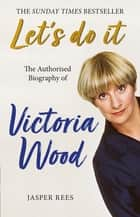 Let's Do It: The Authorised Biography of Victoria Wood ebook by Jasper Rees