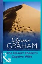 The Desert Sheikh's Captive Wife (The Rich, the Ruthless and the Really Handsom, Book 1) 電子書 by Lynne Graham