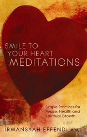 Smile to Your Heart Meditations: Simple Practices for Peace, Health and Spiritual Growth - Simple Practices for Peace, Health and Spiritual Growth ebook by Irmansyah Effendi