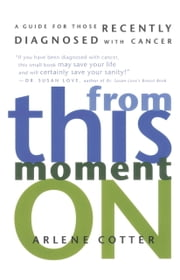 From This Moment On - A Guide for Those Recently Diagnosed with Cancer ebook by Arlene Cotter