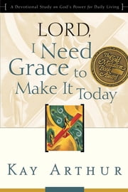 Lord, I Need Grace to Make It Today - A Devotional Study on God's Power for Daily Living ebook by Kay Arthur