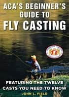 ACA's Beginner's Guide to Fly Casting - Featuring the Twelve Casts You Need to Know ebook by John L. Field