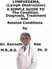 Lymphedema (Lymph Obstruction), A Simple Guide To The Condition, Diagnosis, Treatment And Related Conditions ebook by Kenneth Kee