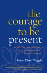 The Courage to Be Present - Buddhism, Psychotherapy, and the Awakening of Natural Wisdom ebook by Karen Kissel Wegela
