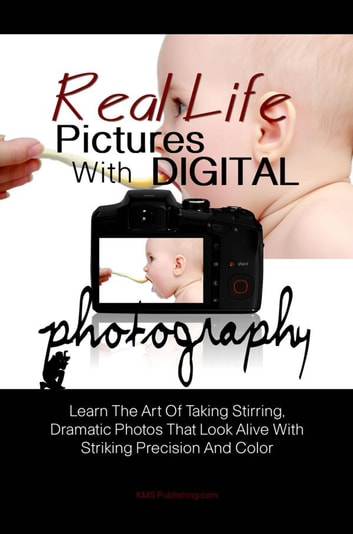 Real Life Pictures With Digital Photography - Learn The Art Of Taking Stirring, Dramatic Photos That Look Alive With Striking Precision And Color ebook by KMS Publishing