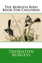 The Burgess Bird Book For Children ebook by Thornton Burgess