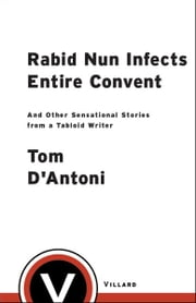 Rabid Nun Infects Entire Convent - And Other Sensational Stories from a Tabloid Writer ebook by Tom D'Antoni