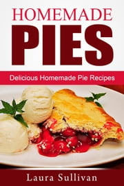 Homemade Pies: Delicious Homemade Pie Recipes ebook by Laura Sullivan