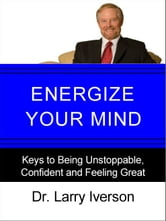 Energize Your Mind - Keys to Being Unstoppable, Confident & Feeling Great ebook by Dr. Larry Iverson