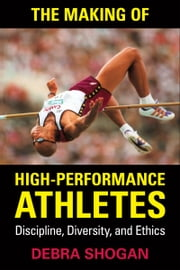 The Making of High Performance Athletes - Discipline, Diversity, and Ethics ebook by Debra Shogan