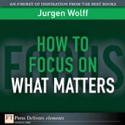 How to Focus on What Matters ebook by Jurgen Wolff