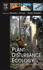 Plant Disturbance Ecology - The Process and the Response ebook by Edward A. Johnson, Kiyoko Miyanishi