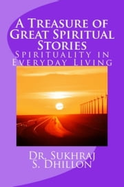 A Treasure of Great Spiritual Stories: Spirituality in Everyday Living ebook by Dr. Sukhraj Dhillon