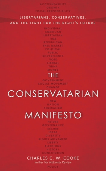 The Conservatarian Manifesto - Libertarians, Conservatives, and the Fight for the Right's Future ebook by Charles C.W. Cooke
