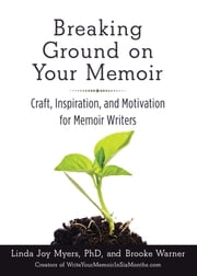 Breaking Ground on Your Memoir - Craft, Inspiration, and Motivation for Memoir Writers ebook by Brooke Warner,Linda Joy Myers