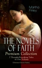 THE NOVELS OF FAITH – Premium Collection: 7 Thought-Provoking Titles in One Volume (Christian Classics Series) - Ella Clinton, Edith's Sacrifice, Elsie Dinsmore, Mildred Keith, Signing the Contract and What it Cost, The Thorn in the Nest and The Tragedy of Wild River Valley ebook by Martha Finley