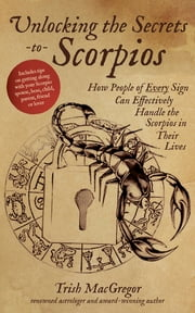 Unlocking the Secrets to Scorpios - How People of Every Sign Can Effectively Handle the Scorpios in Their Lives ebook by Trish MacGregor