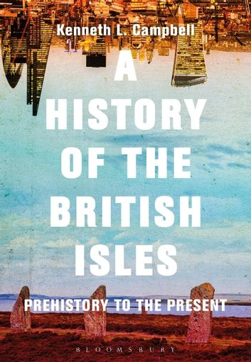 A History of the British Isles - Prehistory to the Present ebook by Prof. Kenneth L. Campbell