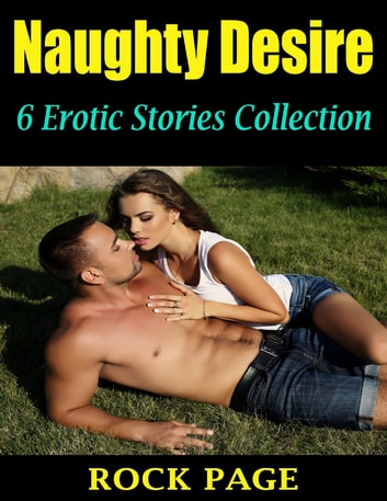Naughty Desire: 6 Erotic Stories Collection ebook by Rock Page