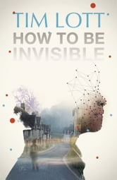 How To Be Invisible ebook by Tim Lott