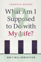 What Am I Supposed to Do with My Life? ebook by Johnnie Moore