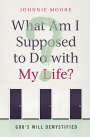 What Am I Supposed to Do with My Life? - God's Will Demystified ebook by Johnnie Moore