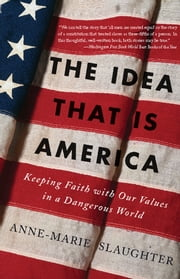 The Idea That Is America - Keeping Faith With Our Values in a Dangerous World ebook by Anne-Marie Slaughter