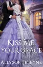 Kiss Me, Your Grace ebook by Allyson Jeleyne