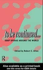 To Be Continued... - Soap Operas Around the World ebook by Robert C. Allen