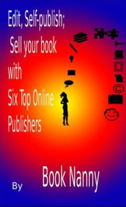 Edit, Self-publish; Sell your book with Six Top Online Publishers ebook by Book Nanny