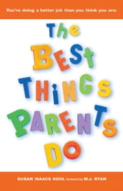 The Best Things Parents Do - Ideas & Insights from RealWorld Parents ebook by Kohl, Susan Isaacs,Ryan, M.J.