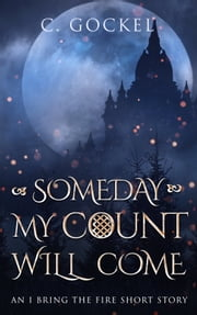 Someday My Count Will Come - An I Bring the Fire Short Story ebook by C. Gockel