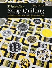 Triple-Play Scrap Quilting - Planned, Coordinated, and Make-Do Styles ebook by Nancy Allen