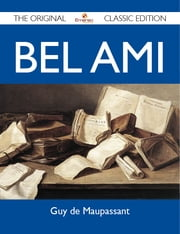 Bel Ami - The Original Classic Edition ebook by Maupassant Guy
