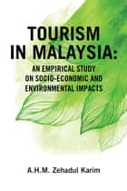 Tourism in Malaysia: - An Empirical Study on Socio-Economic and Environmental Impacts ebook by A. H. M. Zehadul Karim