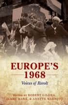 Europe's 1968 - Voices of Revolt ebook by Robert Gildea, James Mark, Anette Warring