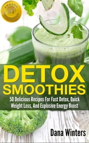 Detox Smoothies : 50 Delicious Recipes For Fast Detox, Quick Weight Loss, And Explosive Energy Boost ebook by Dana Winters