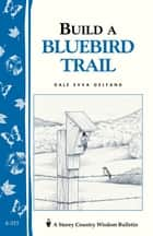 Build a Bluebird Trail - Storey's Country Wisdom Bulletin A-213 ebook by Dale Evva Gelfand