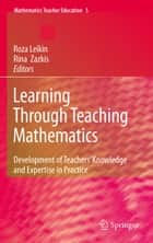 Learning Through Teaching Mathematics - Development of Teachers' Knowledge and Expertise in Practice ebook by Roza Leikin, Rina Zazkis